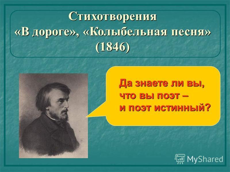 Стихотворения «В дороге», «Колыбельная песня» (1846) Да знаете ли вы, что вы поэт – и поэт истинный?