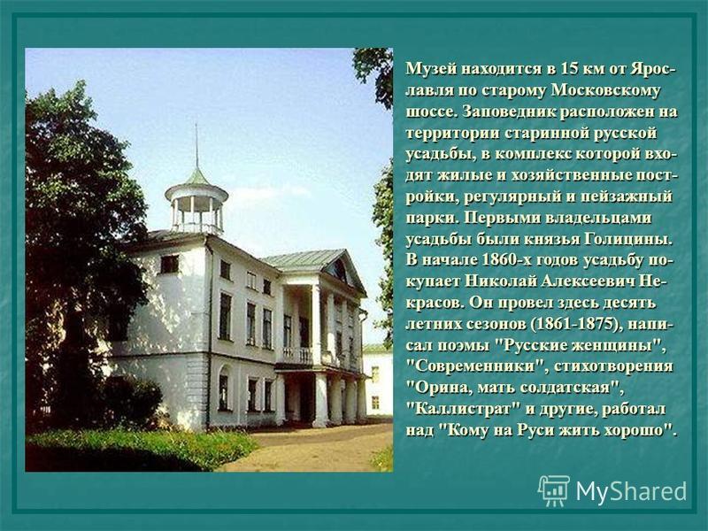 Музей находится в 15 км от Ярос- лавля по старому Московскому шоссе. Заповедник расположен на территории старинной русской усадьбы, в комплекс которой входят жилые и хозяйственные пост- ройки, регулярный и пейзажный парки. Первыми владельцами усадьбы