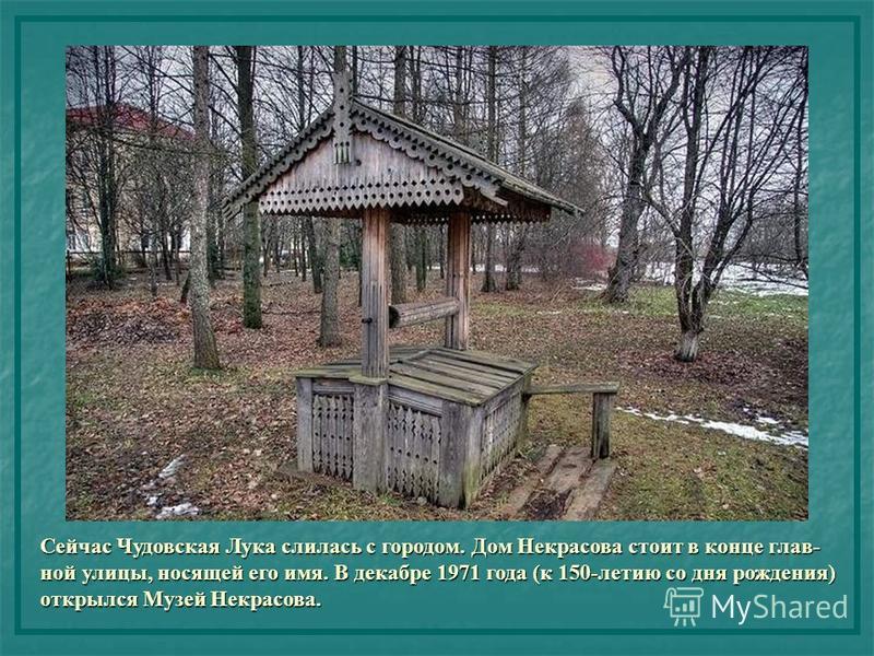 Сейчас Чудовская Лука слилась с городом. Дом Некрасова стоит в конце глав- ной улицы, носящей его имя. В декабре 1971 года (к 150-летию со дня рождения) открылся Музей Некрасова.
