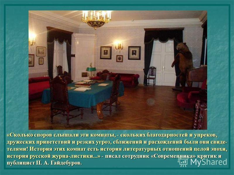 «Сколько споров слышали эти комнаты, - скольких благодарностей и упреков, дружеских приветствий и резких угроз, сближений и расхождений были они свидетелями! История этих комнат есть история литературных отношений целой эпохи, история русской журна-л