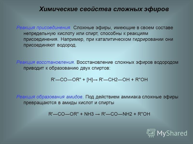 Химические свойства сложных эфиров Реакция присоединения. Сложные эфиры, имеющие в своем составе непредельную кислоту или спирт, способны к реакциям присоединения. Например, при каталитическом гидрировании они присоединяют водород. Реакция восстановл
