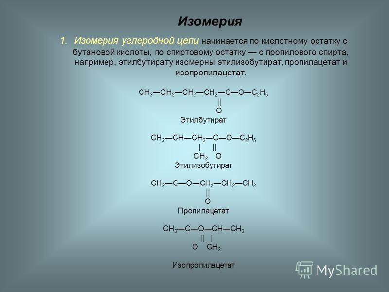 Изомерия 1. Изомерия углеродной цепи начинается по кислотному остатку с бутановой кислоты, по спиртовому остатку с пропилового спирта, например, этилбутирату изомерны этилизобутират, пропилацетат и изопропилацетат. СН 3 СН 2 СН 2 СН 2 СОС 2 Н 5 || О