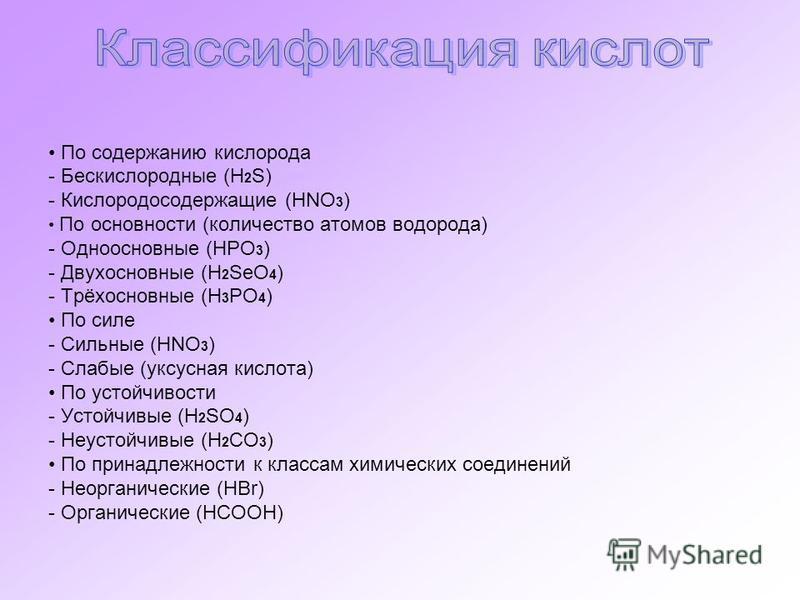 По содержанию кислорода - Бескислородные (H 2 S) - Кислородосодержащие (HNO 3 ) По основности (количество атомов водорода) - Одноосновные (HPO 3 ) - Двухосновные (H 2 SeO 4 ) - Трёхосновные (H 3 PO 4 ) По силе - Сильные (HNO 3 ) - Слабые (уксусная ки