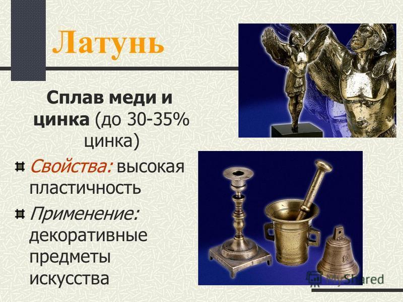 Латунь Сплав меди и цинка (до 30-35% цинка) Свойства: высокая пластичность Применение: декоративные предметы искусства