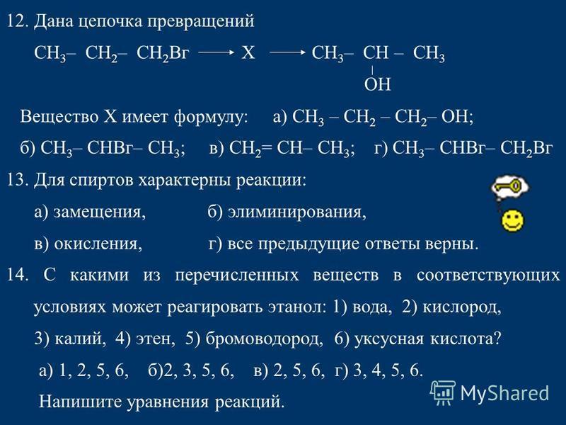 12. Дана цепочка превращений СН 3 – СН 2 – СН 2 Вг X СН 3 – СН – СН 3 ОН Вещество X имеет формулу: а) СН 3 – СН 2 – СН 2 – ОН; б) СН 3 – СНВг– СН 3 ; в) СН 2 = СН– СН 3 ; г) СН 3 – СНВг– СН 2 Вг 13. Для спиртов характерны реакции: а) замещения, б) эл
