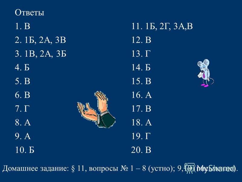 Ответы 1. В11. 1Б, 2Г, 3А,В 2. 1Б, 2А, 3В12. В 3. 1В, 2А, 3Б13. Г 4. Б14. Б 5. В15. В 6. В16. А 7. Г17. В 8. А18. А 9. А19. Г 10. Б20. В Домашнее задание: § 11, вопросы 1 – 8 (устно); 9,10 (письменно).