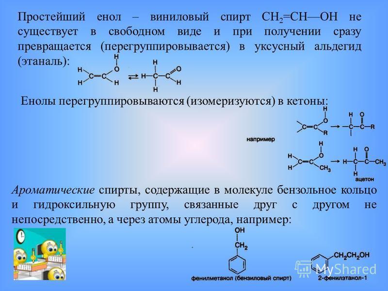 Простейший енол – виниловый спирт СН 2 =СНОН не существует в свободном виде и при получении сразу превращается (перегруппировывается) в уксусный альдегид (этаналь): Енолы перегруппировываются (изомеризуются) в кетоны: Ароматические спирты, содержащие