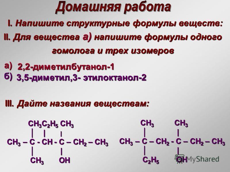 I. Напишите структурные формулы веществ: II. Для вещества а) напишите формулы одного гомолога и трех изомеров III. Дайте названия веществам: 2,2-диметилбутанол-1 3,5-диметил,3- этилоктанол-2 а) б) CH 3 C 2 H 5 CH 3 CH 3 C 2 H 5 CH 3 | | | | CH 3 – C