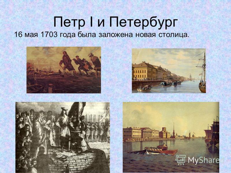 Петр I и Петербург 16 мая 1703 года была заложена новая столица.