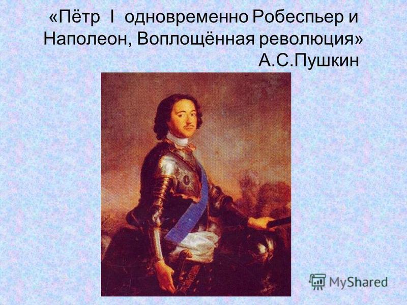 «Пётр I одновременно Робеспьер и Наполеон, Воплощённая революция» А.С.Пушкин