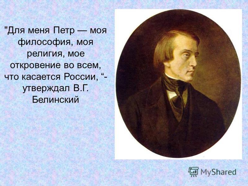 Для меня Петр моя философия, моя религия, мое откровение во всем, что касается России, - утверждал В.Г. Белинский