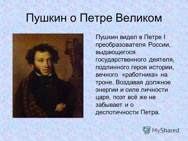 Пушкин о Петре Великом Пушкин видел в Петре I преобразователя России, выдающегося государственного деятеля, подлинного героя истории, вечного «работника» на троне. Воздавая должное энергии и силе личности царя, поэт всё же не забывает и о деспотичнос