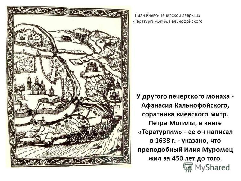 У другого печерского монаха - Афанасия Кальнофойского, соратника киевского митр. Петра Могилы, в книге «Тератургим» - ее он написал в 1638 г. - указано, что преподобный Илия Муромец жил за 450 лет до того. План Киево-Печерской лавры из «Тератургимы»