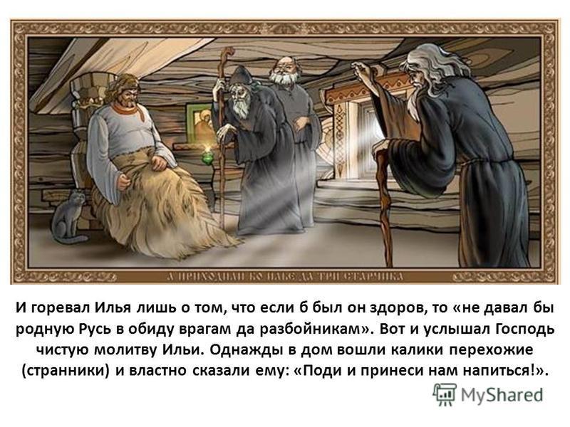 И горевал Илья лишь о том, что если б был он здоров, то «не давал бы родную Русь в обиду врагам да разбойникам». Вот и услышал Господь чистую молитву Ильи. Однажды в дом вошли калики перехожие (странники) и властно сказали ему: «Поди и принеси нам на