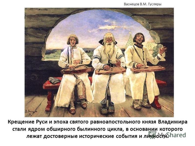 Крещение Руси и эпоха святого равноапостольного князя Владимира стали ядром обширного былинного цикла, в основании которого лежат достоверные исторические события и личности. Васнецов В.М. Гусляры