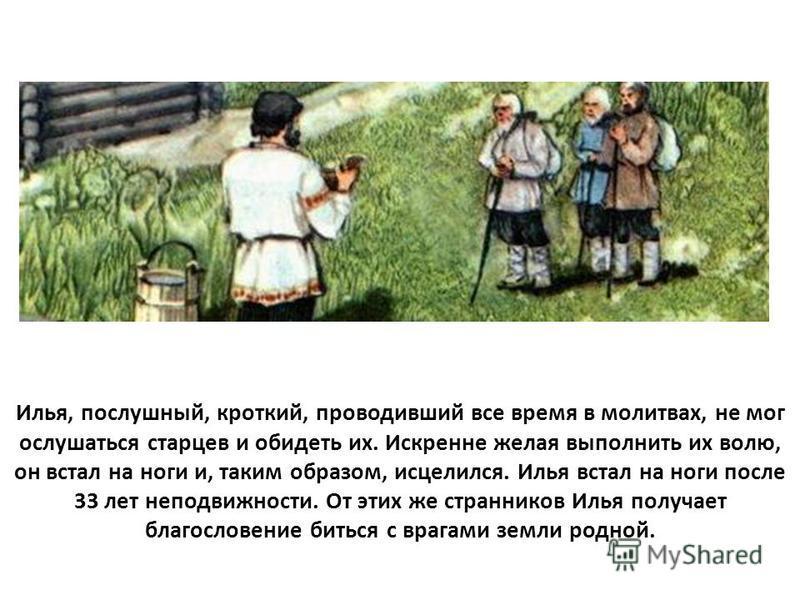Илья, послушный, кроткий, проводивший все время в молитвах, не мог ослушаться старцев и обидеть их. Искренне желая выполнить их волю, он встал на ноги и, таким образом, исцелился. Илья встал на ноги после 33 лет неподвижности. От этих же странников И