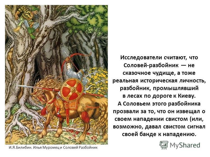 Исследователи считают, что Соловей-разбойник не сказочное чудище, а тоже реальная историческая личность, разбойник, промышлявший в лесах по дороге к Киеву. А Соловьем этого разбойника прозвали за то, что он извещал о своем нападении свистом (или, воз