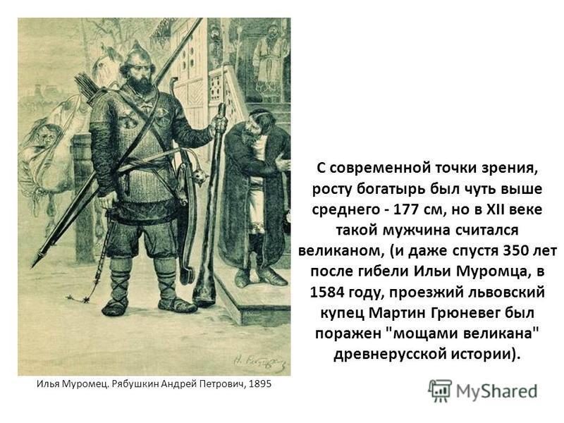 С современной точки зрения, росту богатырь был чуть выше среднего - 177 см, но в XII веке такой мужчина считался великаном, (и даже спустя 350 лет после гибели Ильи Муромца, в 1584 году, проезжий львовский купец Мартин Грюневег был поражен