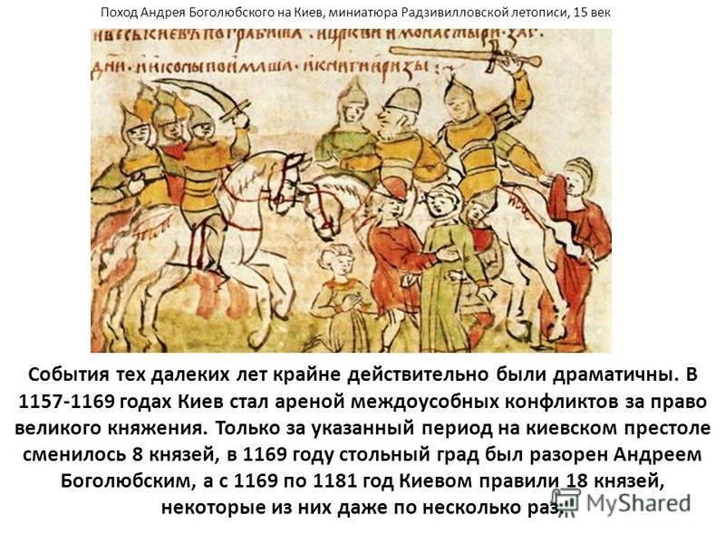 События тех далеких лет крайне действительно были драматичны. В 1157-1169 годах Киев стал ареной междоусобных конфликтов за право великого княжения. Только за указанный период на киевском престоле сменилось 8 князей, в 1169 году стольный град был раз