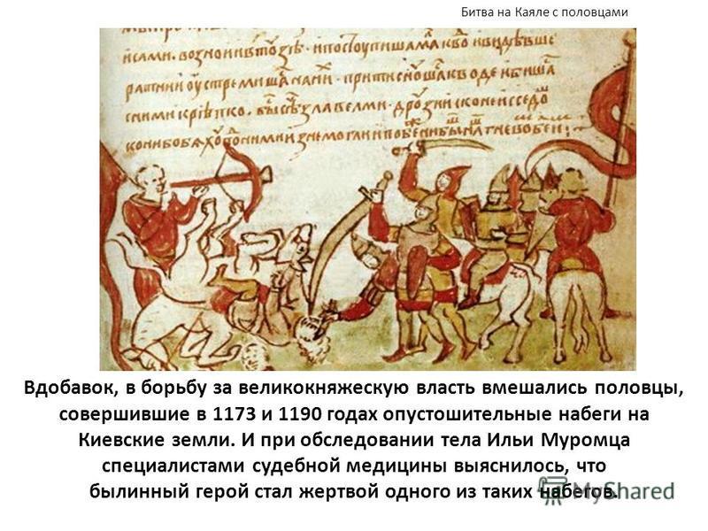 Вдобавок, в борьбу за великокняжескую власть вмешались половцы, совершившие в 1173 и 1190 годах опустошительные набеги на Киевские земли. И при обследовании тела Ильи Муромца специалистами судебной медицины выяснилось, что былинный герой стал жертвой