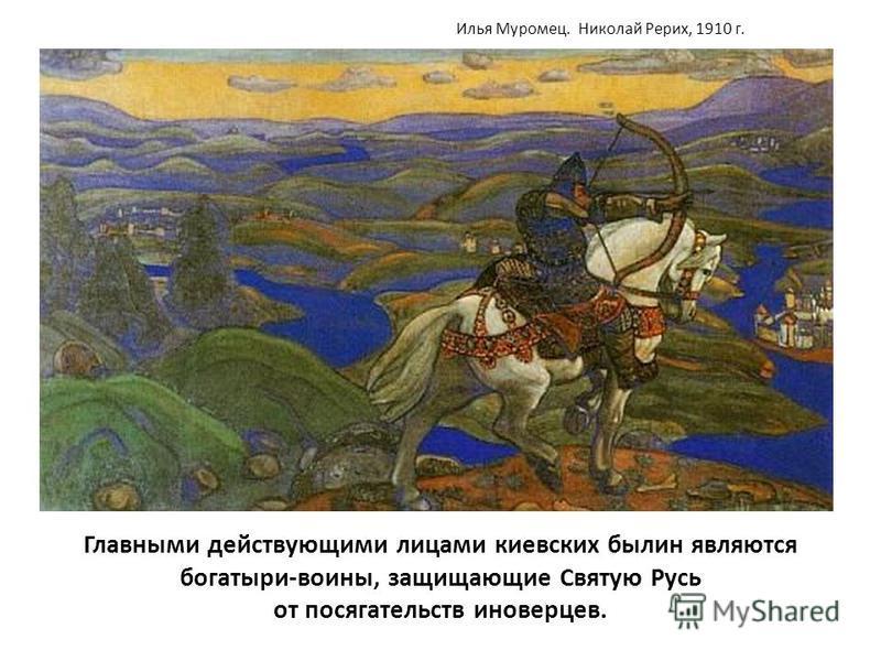 Главными действующими лицами киевских былин являются богатыри-воины, защищающие Святую Русь от посягательств иноверцев. Илья Муромец. Николай Рерих, 1910 г.