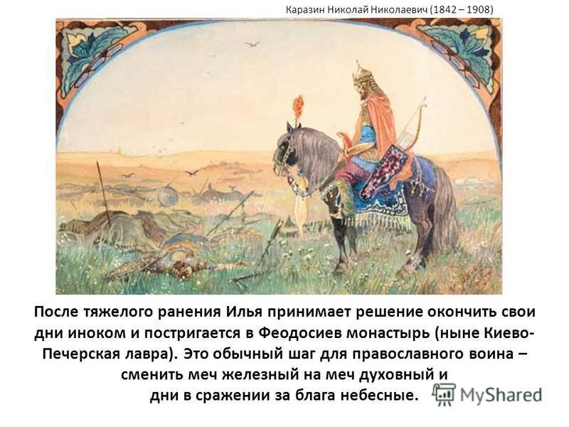 После тяжелого ранения Илья принимает решение окончить свои дни иноком и постригается в Феодосиев монастырь (ныне Киево- Печерская лавра). Это обычный шаг для православного воина – сменить меч железный на меч духовный и дни в сражении за блага небесн