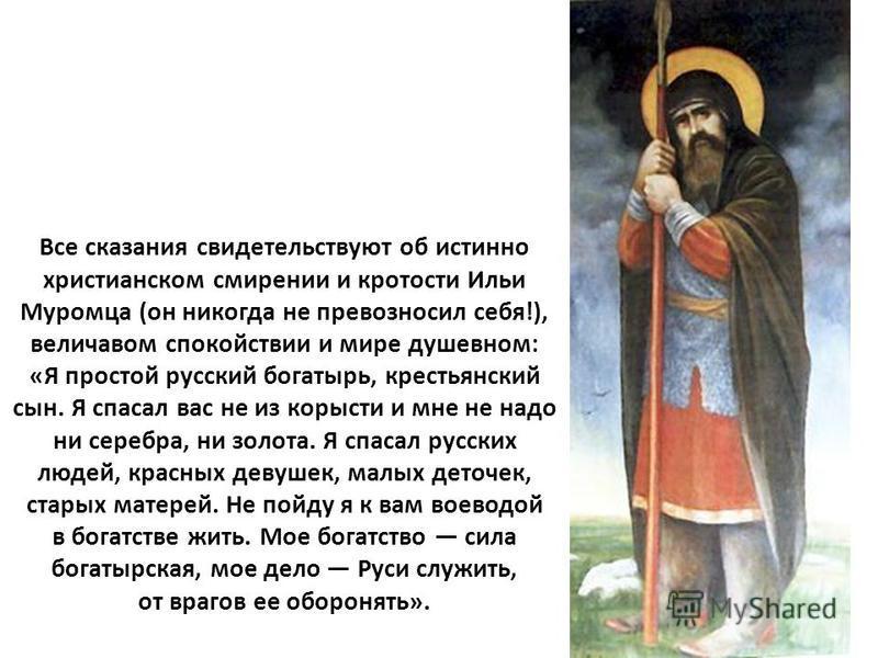 Все сказания свидетельствуют об истинно христианском смирении и кротости Ильи Муромца (он никогда не превозносил себя!), величавом спокойствии и мире душевном: «Я простой русский богатырь, крестьянский сын. Я спасал вас не из корысти и мне не надо ни