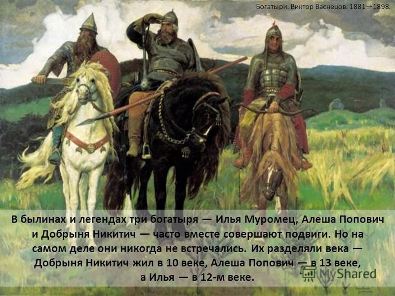 В былинах и легендах три богатыря Илья Муромец, Алеша Попович и Добрыня Никитич часто вместе совершают подвиги. Но на самом деле они никогда не встречались. Их разделяли века Добрыня Никитич жил в 10 веке, Алеша Попович в 13 веке, а Илья в 12-м веке.