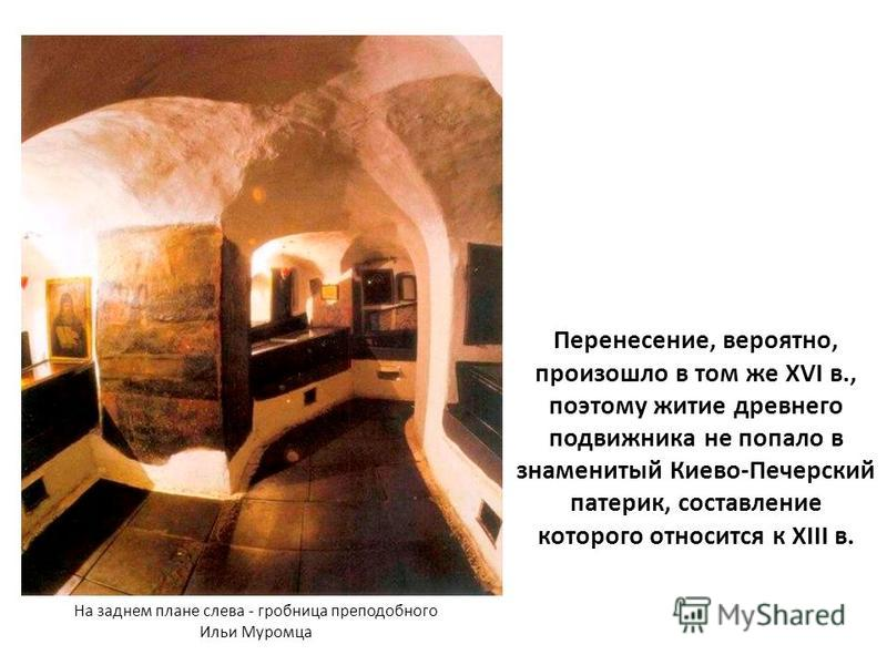 Перенесение, вероятно, произошло в том же XVI в., поэтому житие древнего подвижника не попало в знаменитый Киево-Печерский патерик, составление которого относится к XIII в. На заднем плане слева - гробница преподобного Ильи Муромца