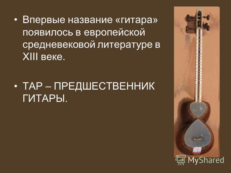 Впервые название «гитара» появилось в европейской средневековой литературе в XIII веке. ТАР – ПРЕДШЕСТВЕННИК ГИТАРЫ.