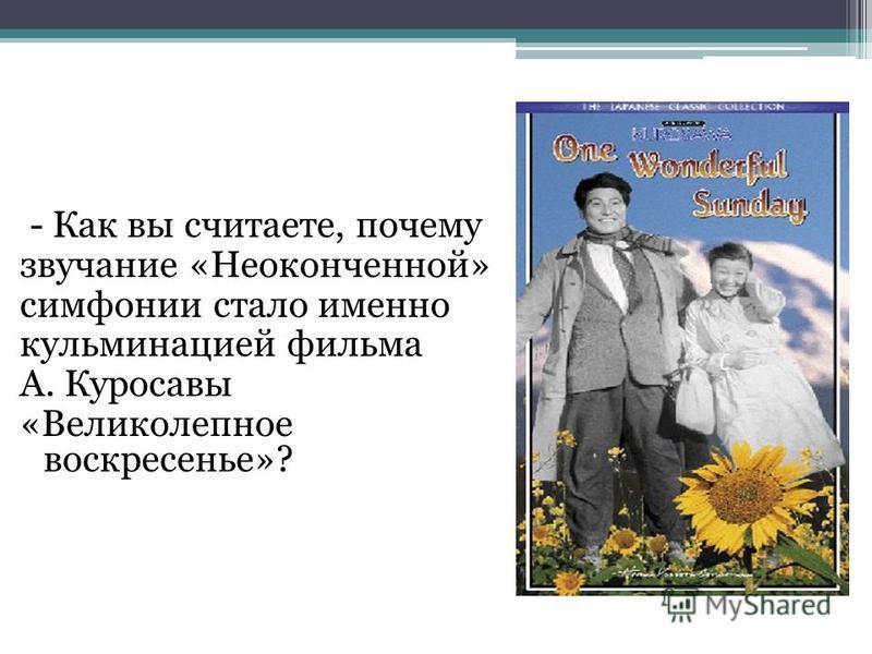 - Как вы считаете, почему звучание «Неоконченной» симфонии стало именно кульминацией фильма А. Куросавы «Великолепное воскресенье»?