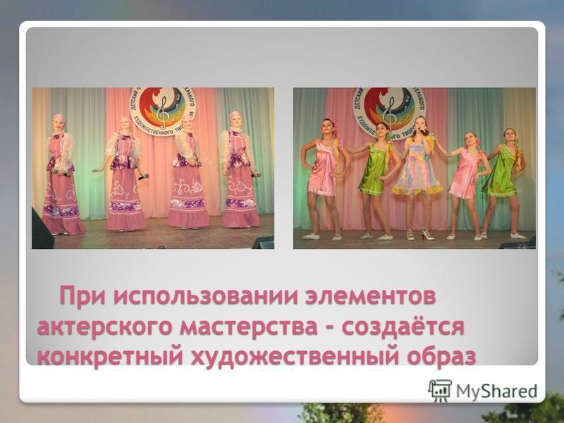 При использовании элементов актерского мастерства - создаётся конкретный художественный образ При использовании элементов актерского мастерства - создаётся конкретный художественный образ