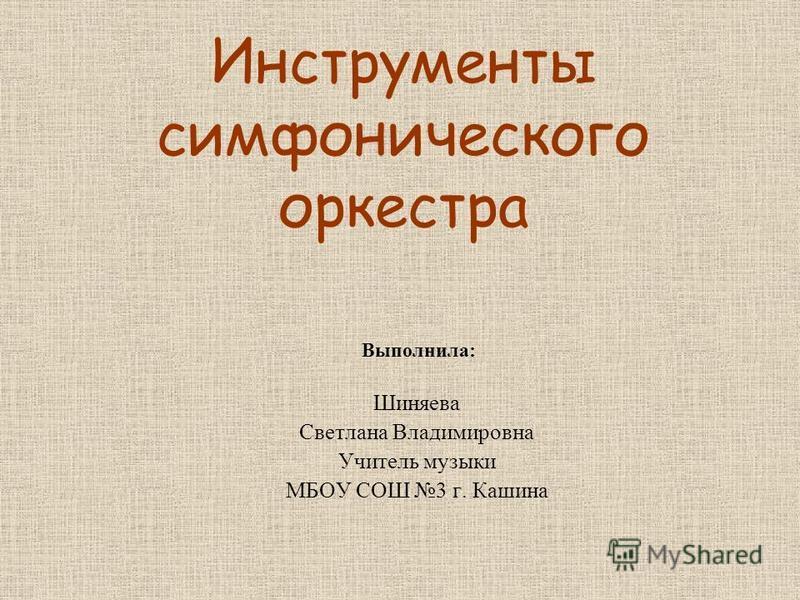 Инструменты симфонического оркестра Шиняева Светлана Владимировна Учитель музыки МБОУ СОШ 3 г. Кашина Выполнила: