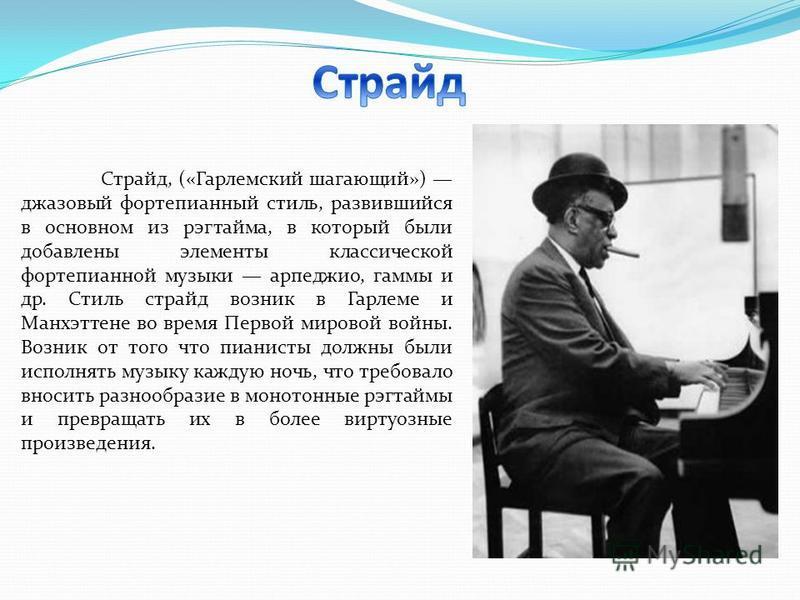 Страйд, («Гарлемский шагающий») джазовый фортепианный стиль, развившийся в основном из рэгтайма, в который были добавлены элементы классической фортепианной музыки арпеджио, гаммы и др. Стиль страйд возник в Гарлеме и Манхэттене во время Первой миров