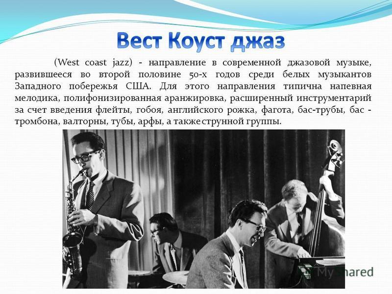 (West coast jazz) - направление в современной джазовой музыке, развившееся во второй половине 50-х годов среди белых музыкантов Западного побережья США. Для этого направления типична напевная мелодика, полифонизированная аранжировка, расширенный инст