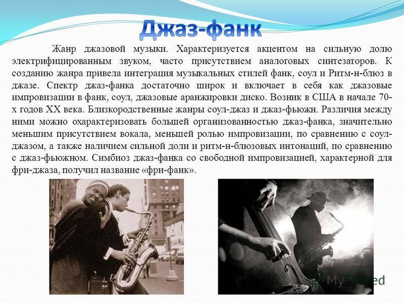 Жанр джазовой музыки. Характеризуется акцентом на сильную долю электрифицированным звуком, часто присутствием аналоговых синтезаторов. К созданию жанра привела интеграция музыкальных стилей фанк, соул и Ритм-н-блюз в джазе. Спектр джаз-фанка достаточ