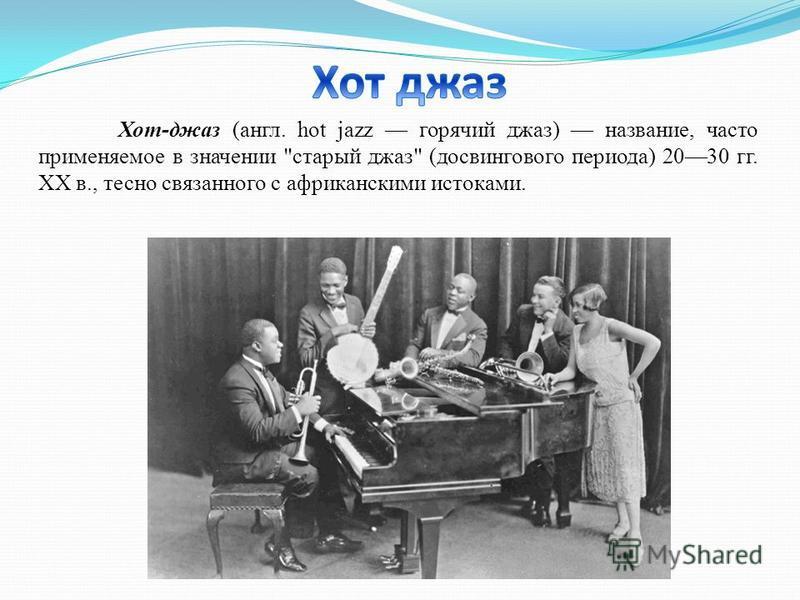 Хот-джаз (англ. hot jazz горячий джаз) название, часто применяемое в значении старый джаз (досвингового периода) 2030 гг. XX в., тесно связанного с африканскими истоками.