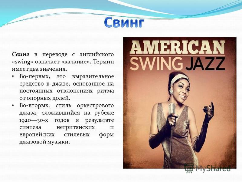 Свинг в переводе с английского «swing» означает «качание». Термин имеет два значения. Во-первых, это выразительное средство в джазе, основанное на постоянных отклонениях ритма от опорных долей. Во-вторых, стиль оркестрового джаза, сложившийся на рубе