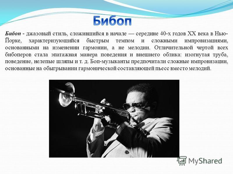 Бибоп - джазовый стиль, сложившийся в начале середине 40-х годов XX века в Нью- Йорке, характеризующийся быстрым темпом и сложными импровизациями, основанными на изменении гармонии, а не мелодии. Отличительной чертой всех бибоперов стала эпатажная ма