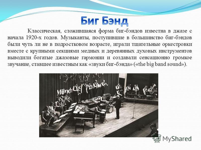 Классическая, сложившаяся форма биг-бэндов известна в джазе с начала 1920-х годов. Музыканты, поступившие в большинство биг-бэндов были чуть ли не в подростковом возрасте, играли тщательные оркестровки вместе с крупными секциями медных и деревянных д