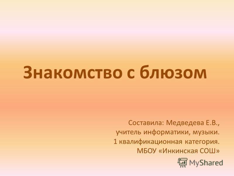 Знакомство с блюзом Составила: Медведева Е.В., учитель информатики, музыки. 1 квалификационная категория. МБОУ «Инкинская СОШ»