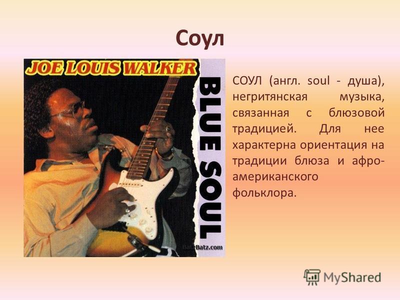 Соул СОУЛ (англ. soul - душа), негритянская музыка, связанная с блюзовой традицией. Для нее характерна ориентация на традиции блюза и афро- американского фольклора.