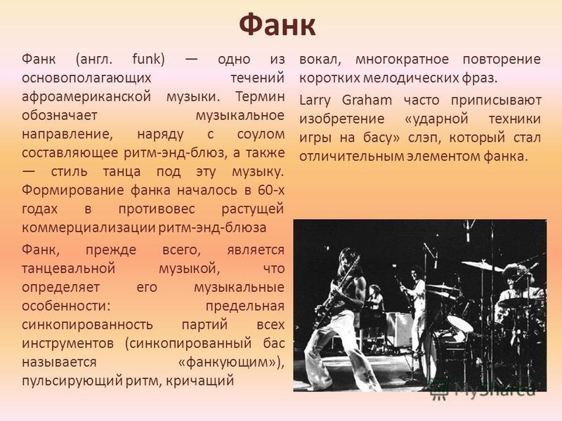 Фанк Фанк (англ. funk) одно из основополагающих течений афроамериканской музыки. Термин обозначает музыкальное направление, наряду с соулом составляющее ритм-энд-блюз, а также стиль танца под эту музыку. Формирование франка началось в 60-х годах в пр