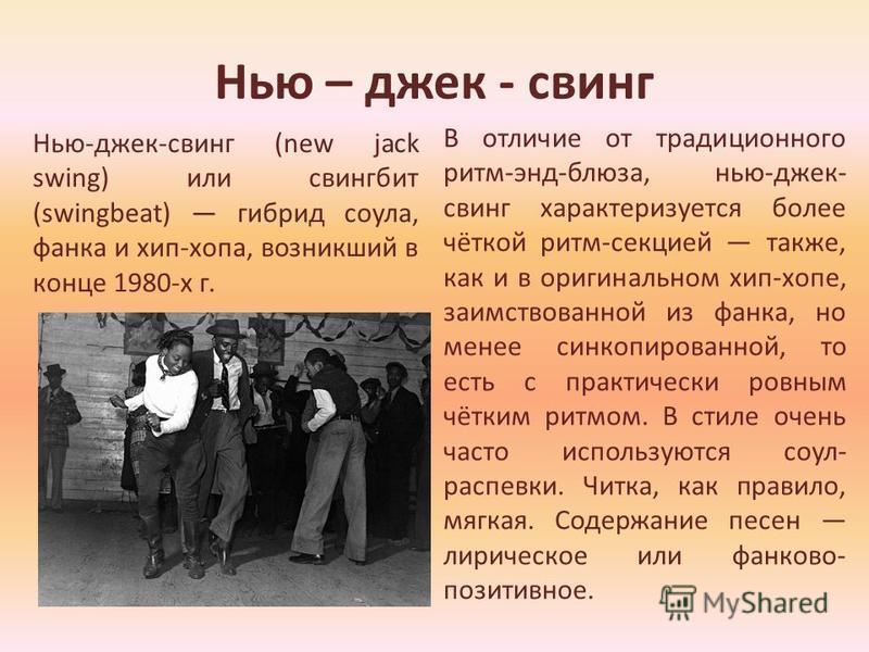 Нью – джек - свинг Нью-джек-свинг (new jack swing) или свинг бит (swingbeat) гибрид соула, франка и хип-хопа, возникший в конце 1980-х г. В отличие от традиционного ритм-энд-блюза, нью-джек- свинг характеризуется более чёткой ритм-секцией также, как