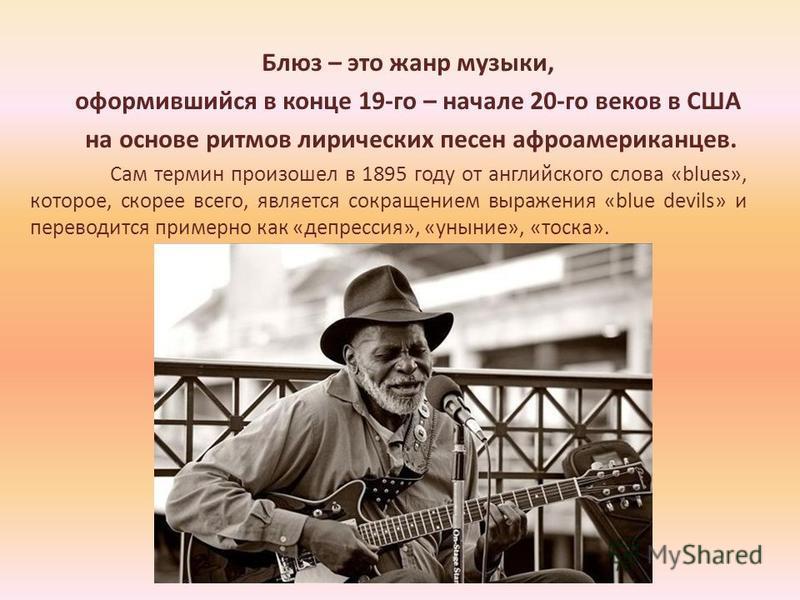 Блюз – это жанр музыки, оформившийся в конце 19-го – начале 20-го веков в США на основе ритмов лирических песен афроамериканцев. Сам термин произошел в 1895 году от английского слова «blues», которое, скорее всего, является сокращением выражения «blu