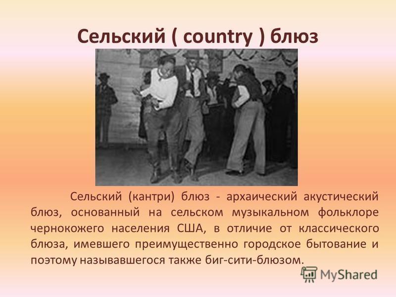 Сельский ( country ) блюз Сельский (кантри) блюз - архаический акустический блюз, основанный на сельском музыкальном фольклоре чернокожего населения США, в отличие от классического блюза, имевшего преимущественно городское бытование и поэтому называв