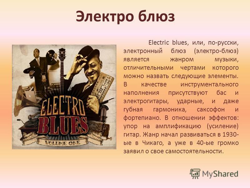 Электро блюз Electric blues, или, по-русски, электронный блюз (электро-блюз) является жанром музыки, отличительными чертами которого можно назвать следующие элементы. В качестве инструментального наполнения присутствуют бас и электрогитары, ударные,