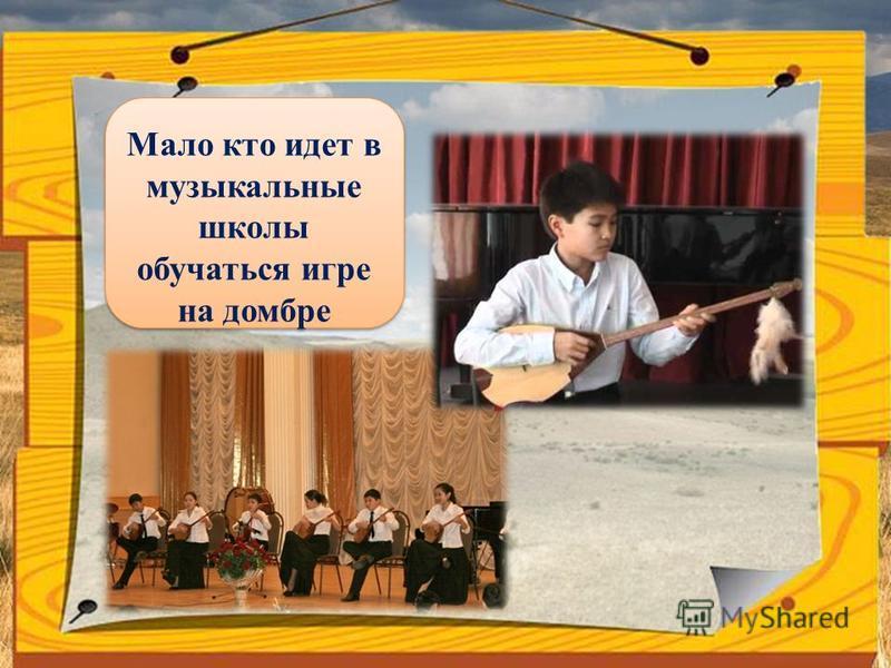 Мало кто идет в музыкальные школы обучаться игре на домбре