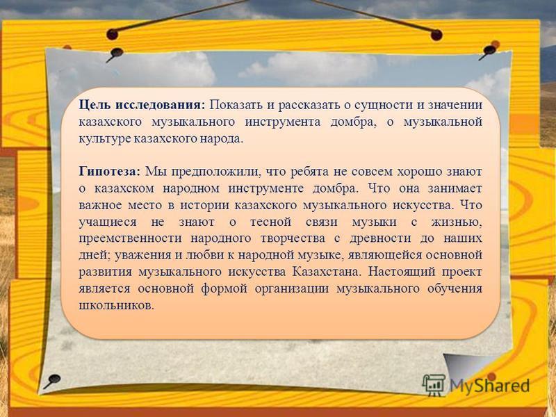 Цель исследования: Показать и рассказать о сущности и значении казахского музыкального инструмента домбра, о музыкальной культуре казахского народа. Гипотеза: Мы предположили, что ребята не совсем хорошо знают о казахском народном инструменте домбра.