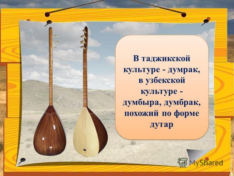 В таджикской культуре - думрак, в узбекской культуре - думбыра, дум брак, похожий по форме дутар